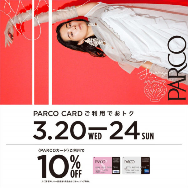 2019.03.20.WED – 03.24.SUN〈PARCOカード〉ご利用10%OFF!!!