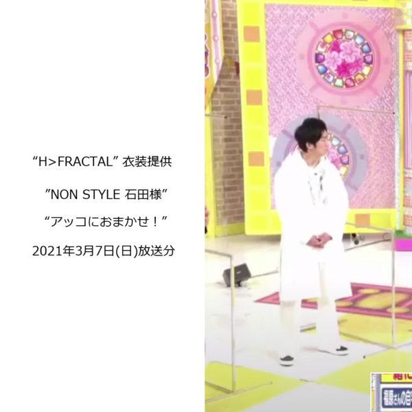"""""""H>FRACTAL"""" 衣装提供 """"NON STYLE 石田さん"""" TBS系列「アッコにおまかせ!」2021年3月7日(日)放送分"""